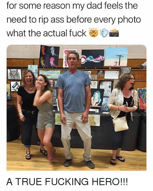 Ass, Dad, and Fucking: for some reason my dad feels the  need to rip ass before every photo  What the actual fuck A TRUE FUCKING HERO!!!