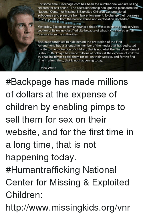 Memes, Pressure, and First Amendment: For some time, Backpage.com has been the number one website sellin  children for sex online. The site's leadership has ignored pleas from the  National Center for Missing & Exploited Children Congressional  subpoenas and pressure from law enforcement, to change their business  to stop profiting from the horrific abuse and exploitation of children.  Yesterday, Backpage.com announced that it was clos  the adult services  section of its online classified site because of what it considered un  pressure from the authorities.  ackpage continues to hide behind the protection of the First  Amendment, but as a longtime member of the media that has dedicated  my life to the protection of children, that is not what the First Amendment  is about. Backpage has made millions of dollars at the expense of children  by enabling pimps to sell them for sex on their website, and for the first  time in a long time, that is not happening today.  John Walsh #Backpage has made millions of dollars at the expense of children by enabling pimps to sell them for sex on their website, and for the first time in a long time, that is not happening today.   #Humantrafficking  National Center for Missing & Exploited Children: http://www.missingkids.org/vnr