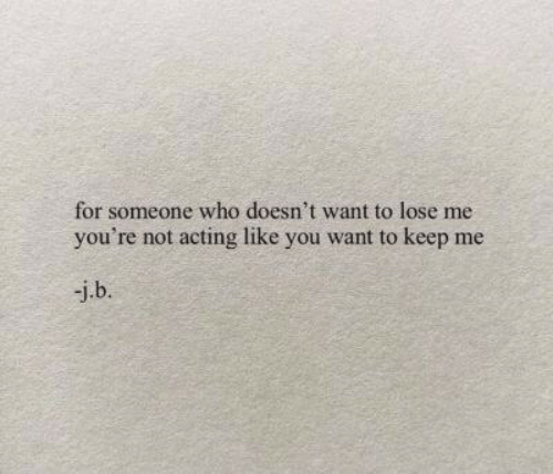 Acting, Who, and You: for someone who doesn't want to lose me  you're not acting like you want to keep me  j.b.