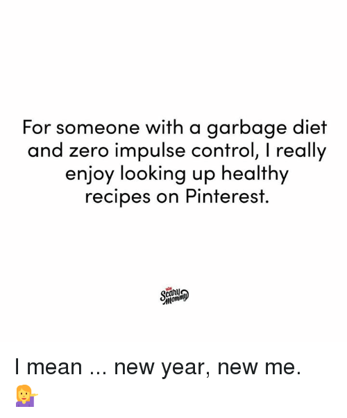 Dank, New Year's, and Zero: For someone with a garbage diet  and zero impulse control, I really  enjoy looking up healthy  recipes on Pinterest.  canu I mean ... new year, new me. 💁♀️