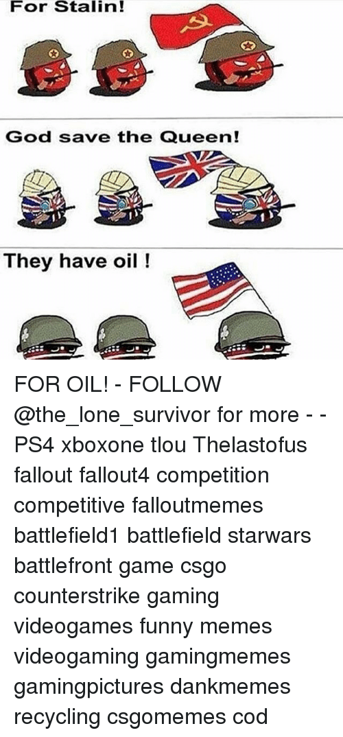 Funny, God, and Memes: For Stalin!  God save the Queen!  They have oil FOR OIL! - FOLLOW @the_lone_survivor for more - - PS4 xboxone tlou Thelastofus fallout fallout4 competition competitive falloutmemes battlefield1 battlefield starwars battlefront game csgo counterstrike gaming videogames funny memes videogaming gamingmemes gamingpictures dankmemes recycling csgomemes cod
