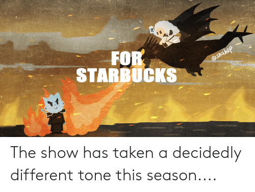 Starbucks, Taken, and Show: FOR  STARBUCKS The show has taken a decidedly different tone this season....
