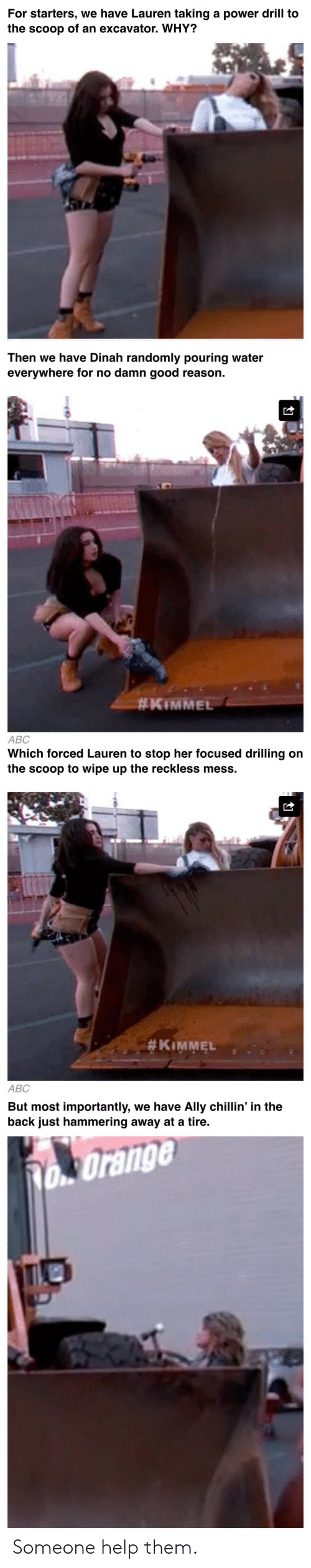 Abc, Ally, and Good: For starters, we have Lauren taking a power drill to  the scoop of an excavator. WHY?   Then we have Dinah randomly pouring water  everywhere for no damn good reason.  #KiMMEL  ABC   Which forced Lauren to stop her focused drilling on  the scoop to wipe up the reckless mess.  #KIMMEL  ABC   But most importantly, we have Ally chillin' in the  back just hammering away at a tire.  Orange  TIO Someone help them.