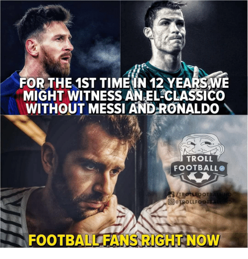 Football, Memes, and Troll: FOR THE 1ST TIME IN 12 YEARS,WE  MIGHT WITNESS ANEL CLASSICO  WITHOUT MESSI AND-RONALDO  TROLL  FOOTBALLO  TR  回@JRO L L FOO  FOOTBALL FANS RIGHT NOW