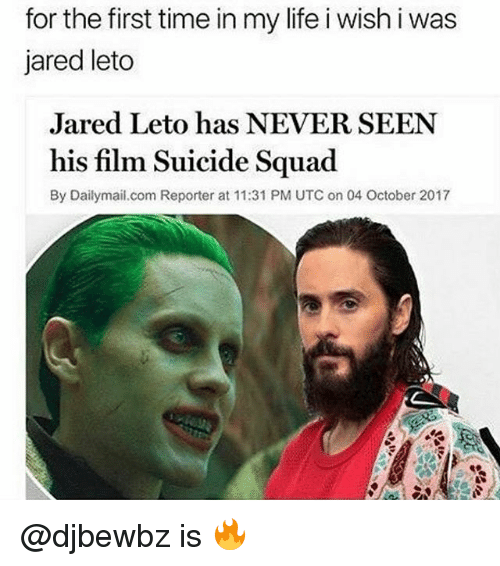 Life, Squad, and Suicide Squad: for the first time in my life i wish i was  jared leto  Jared Leto has NEVER SEEN  his film Suicide Squad  By Dailymai.com Reporter at 11:31 PM UTC on 04 October 2017 @djbewbz is 🔥