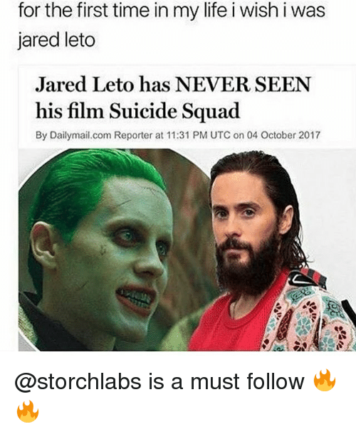 Life, Memes, and Squad: for the first time in my life i wish i was  jared leto  Jared Leto has NEVER SEEN  his film Suicide Squad  By Dailymail.com Reporter at 11:31 PM UTC on 04 October 2017 @storchlabs is a must follow 🔥🔥