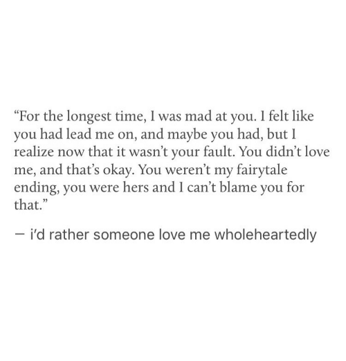 "Love, Okay, and Time: ""For the longest time, I was mad at you. I felt like  you had lead me on, and maybe you had, but I  realize now that it wasn't your fault. You didn't love  me, and that's okay. You weren't my fairytale  ending, you were hers and I can't blame you for  that.""  - i'd rather someone love me wholeheartedly"