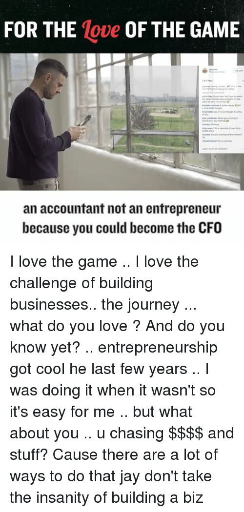 Memes, The Game I, and 🤖: FOR THE  Move OF THE GAME  an accountant not an entrepreneur  because you could become the CFO I love the game .. I love the challenge of building businesses.. the journey ... what do you love ? And do you know yet? .. entrepreneurship got cool he last few years .. I was doing it when it wasn't so it's easy for me .. but what about you .. u chasing $$$$ and stuff? Cause there are a lot of ways to do that jay don't take the insanity of building a biz