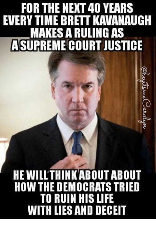 Life, Justice, and Time: FOR THE NEXT 40 YEARS  EVERY TIME BRETT KAVANAUGH  MAKES A RULING AS  ASUPREME COURT JUSTICE  HE WILLTHINKABOUT ABOUT  HOW THE DEMOCRATS TRIED  TO RUIN HIS LIFE  WITH LIES AND DECEIT