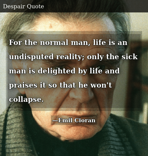 SIZZLE: For the normal man, life is an undisputed reality; only the sick man is delighted by life and praises it so that he won't collapse.