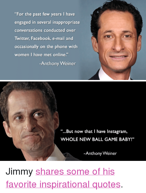 """Facebook, Instagram, and Phone: """"For the past few years I have  engaged in several inappropriate  conversations conducted over  Twitter, Facebook, e-mail and  occasionally on the phone with  women I haye met online.""""  Anthony Weiner   """"...But now that I have Instagram,  WHOLE NEW BALL GAME BABY!""""  -Anthony Weiner <p>Jimmy <a href=""""http://www.youtube.com/watch?v=fgGx35_-qec"""" target=""""_blank"""">shares some of his favorite inspirational quotes</a>.</p>"""