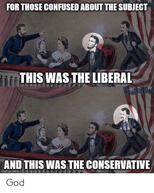 Confused, God, and Conservative: FOR THOSE CONFUSED ABOUT THE SUBJECT  THIS WAS THE LIBERAL  AND THIS WAS THE CONSERVATIVE  imgflip,com God