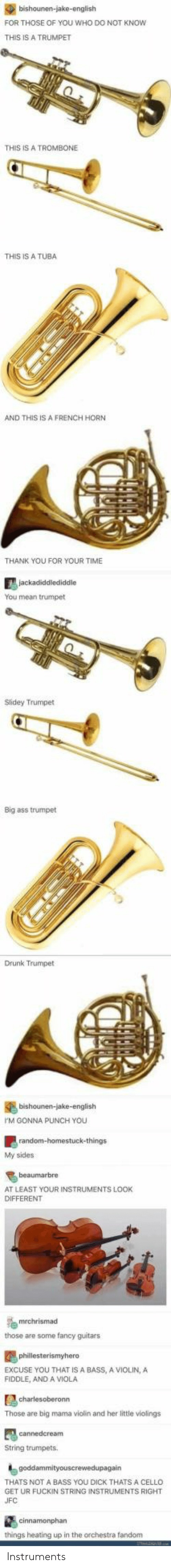 Ass, Drunk, and Thank You: FOR THOSE OF YOU WHO DO NOT KNOw  THIS IS A TRUMPET  THIS IS A TROMBONE  THIS IS A TUBA  AND THIS IS A FRENCH HORN  THANK YOU FOR YOUR TIME  You mean trumpet  Slidey Trumpet  Big ass trumpet  Drunk Trumpet  M GONNA PUNCH YOU  My sides  AT LEAST YOUR INSTRUMENTS LOOK  DIFFERENT  those are some fancy guitars  EXCUSE YOU THAT IS A BASS, A VIOLIN,A  FIDDLE, AND A VIOLA  Those are big mama violin and her little violings  String trumpets  THATS NOT A BASS YOU DICK THATS A CELLO  GET UR FUCKIN STRING INSTRUMENTS RIGHT  things heating up in the orchestra fandom Instruments