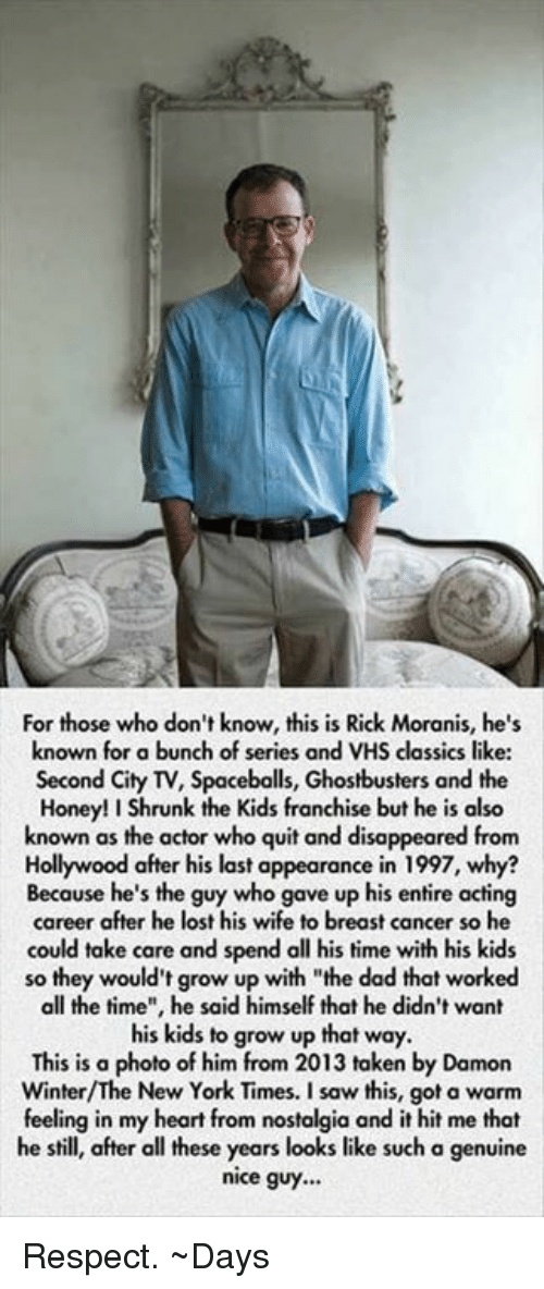 "Dad, Honey, I Shrunk the Kids, and Memes: For those who don't know, this is Rick Moranis, he's  known for a bunch of series and VHS classics like:  Second City TV, Spacebolls, Ghostbusters and the  Honey! I Shrunk the Kids franchise but he is also  known as the actor who quit and disappeared from  Hollywood after his last appearance in 1997, why?  Because he's the guy who gave up his entire acting  career after he lost his wife to breast cancer so he  could take care and spend all his time with his kids  so they would't grow up with ""the dad that worked  all the time"", he said himself that he didn't want  his kids to grow up that way.  This is a  photo of him from 2013 taken by Damon  New York Times. a feeling in my heart from nostalgia and it hit me that  he still, after all these years looks like such a genuine  nice guy... Respect.   ~Days"