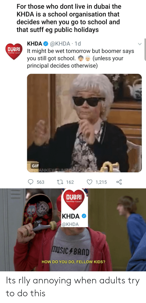 Gif, School, and Kids: For those who dont live in dubai the  KHDA is a school organisation that  decides when you go to school and  that sutff eg public holidays  KHDA @KHDA 1d  It might be wet tomorrow but boomer says  you still got school.  principal decides otherwise)  DUBAI  Knowledge  (unless your  GIF  ANKEY UMBEPe  L162  563  1,215  DUBAI  Knowledge aI  KHDA  @KHDA  MUSICBAND  HOW DO YOU DO, FELLOW KIDS? Its rlly annoying when adults try to do this