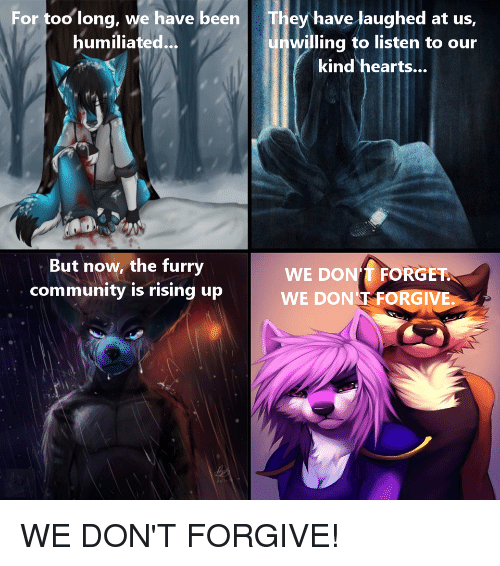 Community, Hearts, and Been: For too long, we have been  humiliated  They have laughed at us,  unwilling to listen to our  kind hearts...  But now, the furry  community is rising up  WE DON'T FORGET  WE DON T FORGIVE.  0