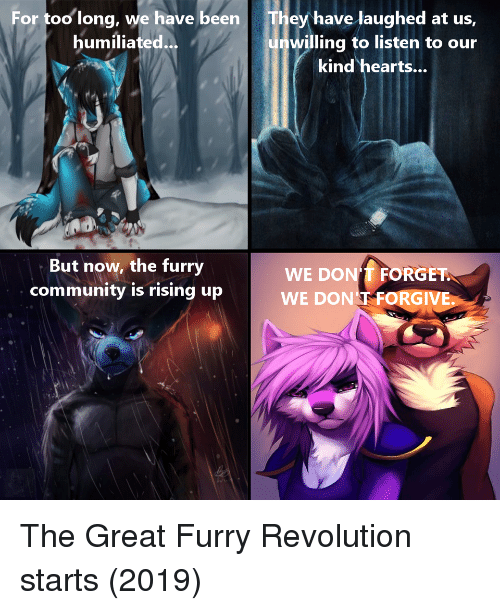 Community, Hearts, and Revolution: For too long, we have been  humiliated  They have laughed at us,  unwilling to listen to our  kind hearts...  But now, the furry  community is rising up  WE DON'T FORGET  WE DON T FORGIVE.  0