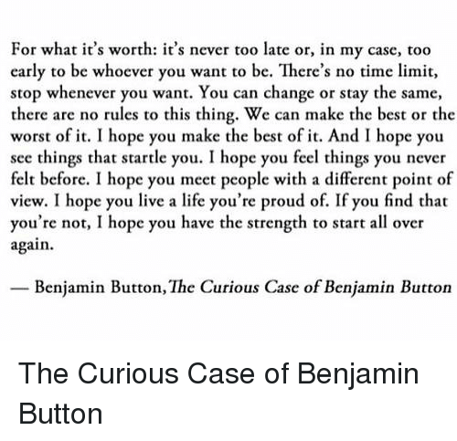 Memes, Benjamin Button, and 🤖: For what it's worth: it's never too late or, in my case, too  early to be whoever you want to be. There's no time limit,  stop whenever you want. You can change or stay the same,  there are no rules to this thing. We can make the best or the  worst of it. I hope you make the best of it. And I hope you  see things that startle you. I hope you feel things you never  felt before. I hope you meet people with a different point of  view. I hope you live a life you're proud of. If you find that  you're not, I hope you have the strength to start all over  again.  Benjamin Button, The Curious Case of Benjamin Button The Curious Case of Benjamin Button