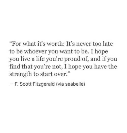 "Life, Live, and Proud: ""For what it's worth: It's never too late  to be whoever you want to be. I hope  you live a life you're proud of, and if you  find that you're not, I hope you have the  strength to start over.""  - F. Scott Fitzgerald (via seabelle)  9"