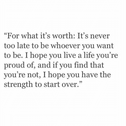 """Life, Live, and Proud: """"For what it's worth: It's never  too late to be whoever you want  to be. I hope you live a life you're  proud of, and if you find that  you're not, I hope you have the  strength to start over."""""""