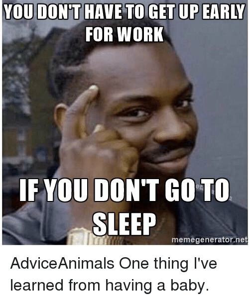 for work if you dont go to sleep memegenerator net adviceanimals 18534749 for work if you don't go to sleep memegeneratornet adviceanimals
