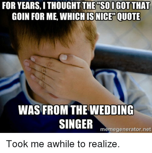 Wedding Thought And Nice FOR YEARS I THOUGHT THE SOIGOT THAT GOIN ME WHICH IS NICE QUOTE WAS FROM WEDDING SINGER Memegenerator Net