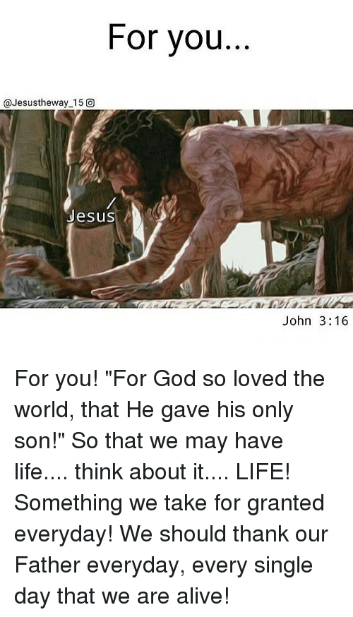 "Alive, God, and Jesus: For you  @Jesustheway 15 O  Jesus  John 3:16 For you! ""For God so loved the world, that He gave his only son!"" So that we may have life.... think about it.... LIFE! Something we take for granted everyday! We should thank our Father everyday, every single day that we are alive!"