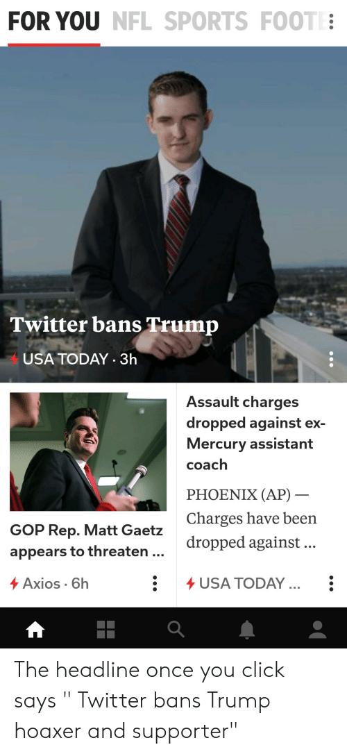"Click, Nfl, and Sports: FOR YOU NFL SPORTS FOOT  Twitter bans Trump  USA TODAY 3h  Assault charges  dropped against ex-  Mercury assistant  coach  PHOENIX (AP)  Charges have been  GOP Rep. Matt Gaetz  appears to threaten ..  dropped against...  Axios 6h  4USA TODAY ...: The headline once you click says "" Twitter bans Trump hoaxer and supporter"""