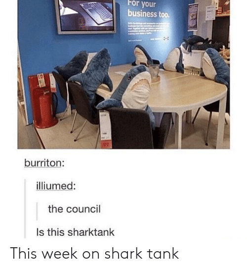 Shark, Business, and Shark Tank: For your  business too.  burriton:  illiumed:  the council  Is this sharktank This week on shark tank