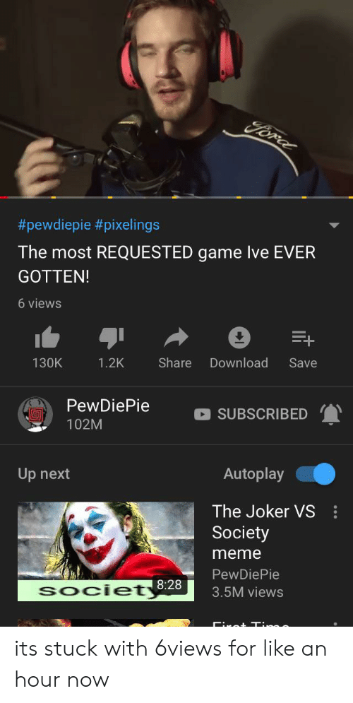Joker, Meme, and Game: Foral  #pewdiepie #pixelings  The most REQUESTED game Ive EVER  GOTTEN!  6 views  E+  Share  Download  130K  1.2K  Save  PewDiePie  SUBSCRIBED  102M  Autoplay  Up next  The Joker VS  Society  meme  PewDiePie  SOciet 8:28  3.5M views  rot Tino o its stuck with 6views for like an hour now