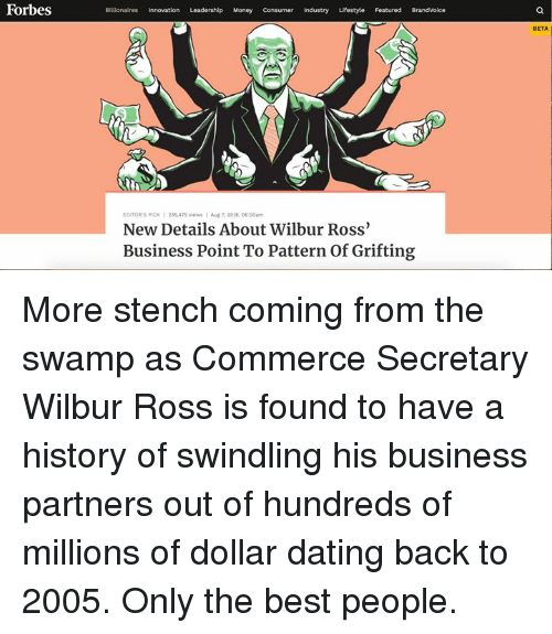 Dating, Money, and Best: Forbes  Billionaires Innovation Leadership Money Consumer Industry Lifestyle Featured BrandVoice  BETA  EDITOR'S PICK 235,475 viewsAug 7,2018. 06.00am  New Details About Wilbur Ross  Business Point To Pattern of Grifting More stench coming from the swamp as Commerce Secretary Wilbur Ross is found to have a history of swindling his business partners out of hundreds of millions of dollar dating back to 2005. Only the best people.