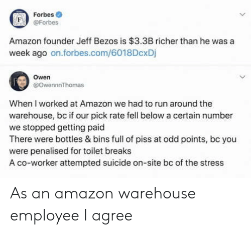 Amazon, Jeff Bezos, and Run: Forbes  F @Forbes  Amazon founder Jeff Bezos is $3.3B richer than he was a  week ago on.forbes.com/6018DcxDj  Owen  @owennnThomas  When I worked at Amazon we had to run around the  warehouse, bc if our pick rate fell below a certain number  we stopped getting paid  There were bottles & bins full of piss at odd points, bc you  were penalised for toilet breaks  A co-worker attempted suicide on-site bc of the stress As an amazon warehouse employee I agree
