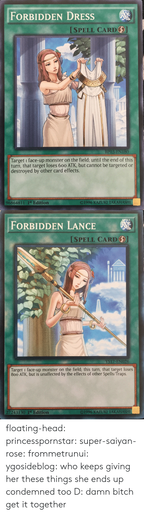 Bitch, Head, and Monster: FORBIDDEN DRESSs  ISPELL CARD  BP03-EN 180  Target i face-up monster on the field; until the end of this  turn, that target loses 600 ATK, but cannot be targeted or  destroyed by other card effects.  O1996 KAZUKI TAKAHASHI  96864811 1st Edition   ELL  FORBIDDEN LANCE  SPELL CARD  YS17-ENO26  Target i face-up monster on the field; this turn, that target loses  800 ATK, but is unaffected by the effects of other Spells/Traps.  7243130 1st Edition  ©1996 KAZUKI TAKAHASHI floating-head:  princesspornstar:  super-saiyan-rose:  frommetrunui:   ygosideblog: who keeps giving her these things   she ends up condemned too D:    damn bitch get it together