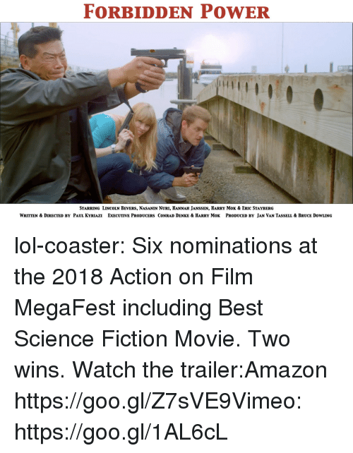Amazon, Lol, and Tumblr: FORBIDDEN POWER  StarRING LINCOlN Bevers, NasaNIN Nuri, HANNaH JANSSEN, HARRY MoK & Eric STAYBERG  WRITTEN & DIRECTED BY PAUL KYRIAZI ExECUTIVE PRODUCERS CONRAD DENKE & HARRY MoK PRODUCED BY JAN VAN TASSELL & BRUCE DOWLING lol-coaster:  Six nominations at the 2018 Action on Film MegaFest including Best Science Fiction Movie. Two wins.Watch the trailer:Amazon https://goo.gl/Z7sVE9Vimeo: https://goo.gl/1AL6cL