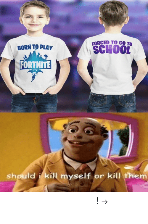 School, Pinterest, and Play: FORCED TO GO TO  SCHOOL  BORN TO PLAY  FORTNITE  should i kill myself or kill them 𝘍𝘰𝘭𝘭𝘰𝘸 𝘮𝘺 𝘗𝘪𝘯𝘵𝘦𝘳𝘦𝘴𝘵! → 𝘤𝘩𝘦𝘳𝘳𝘺𝘩𝘢𝘪𝘳𝘦𝘥