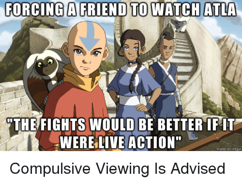 FORCING a TO WATCH ATLA THE FIGHTS WOULD BE BETTER IFIT HWERE LIVE