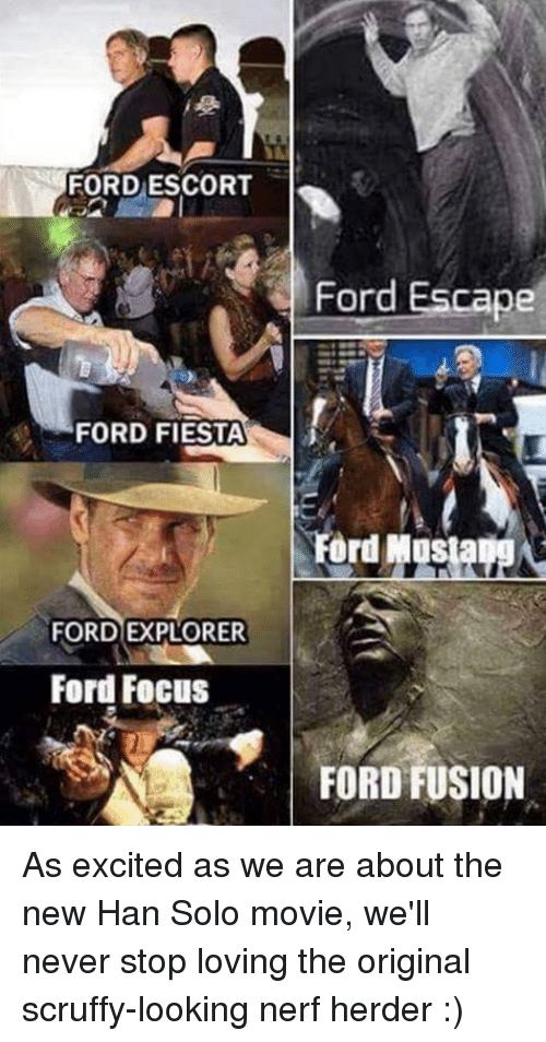 Han Solo, Memes, and Excite: FORD ESCORT  FORD FIESTA  FORD EXPLORER  Ford Focus  Ford Escape  Ford Mus  FORD FUSION As excited as we are about the new Han Solo movie, we'll never stop loving the original scruffy-looking nerf herder :)