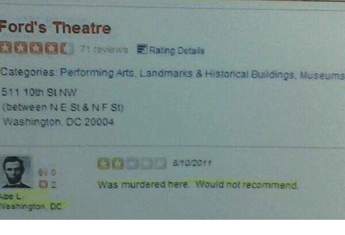 Memes, 🤖, and Nfs: Ford's Theatre  7 t reviews E Rating Details  Categories: Performing Arts, Landmarks & Histoncal Buildings, Museums  511 10th St NW  (between NE St & NFS)  Washington, OC 20004  Was murdered here. Would not recommend  be L  Washington, Dc