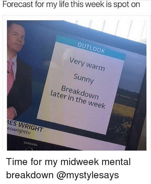 Life, Forecast, and Outlook: Forecast for my life this week is spot on  OUTLOOK  Very warm  Sunny  Breakdown  later in the week  ES WRIGHT  eswrighttv  SAMSUNG Time for my midweek mental breakdown @mystylesays