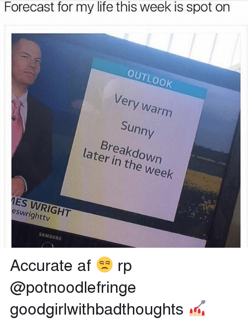 Af, Life, and Memes: Forecast for my life this week is spot on  OUTLOOK  Very warm  Sunny  Breakdown  later in the week  ES WRIGHT  eswrighttv  SAMSUNG Accurate af 😒 rp @potnoodlefringe goodgirlwithbadthoughts 💅🏼