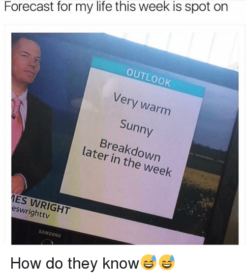 Funny, Life, and Forecast: Forecast for my life this week is spot on  OUTLOOK  Very warm  Sunny  Breakdown  later in the week  12  ES WRIGHT  eswrighttv  SAMSUNG How do they know😅😅