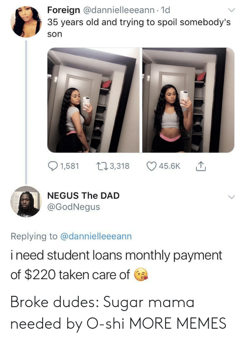 Dad, Dank, and Memes: Foreign @dannielleeeann 1d  35 years old and trying to spoil somebody's  son  91,581 t3,318 45.6K  NEGUS The DAD  @GodNegus  Replying to @dannielleeeann  i need student loans monthly payment  of $220 taken care of Broke dudes: Sugar mama needed by O-shi MORE MEMES
