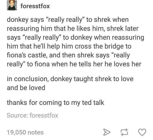 "Dank, Donkey, and Love: foresstfox  donkey says ""really really"" to shrek when  reassuring him that he likes him, shrek later  says ""really really"" to donkey when reassuring  him that he'll help him cross the bridge to  fiona's castle, and then shrek says ""really  really"" to fiona when he tells her he loves her  in conclusion, donkey taught shrek to love  and be loved  thanks for coming to my ted talk  Source: foresstfox  19,050 notes"