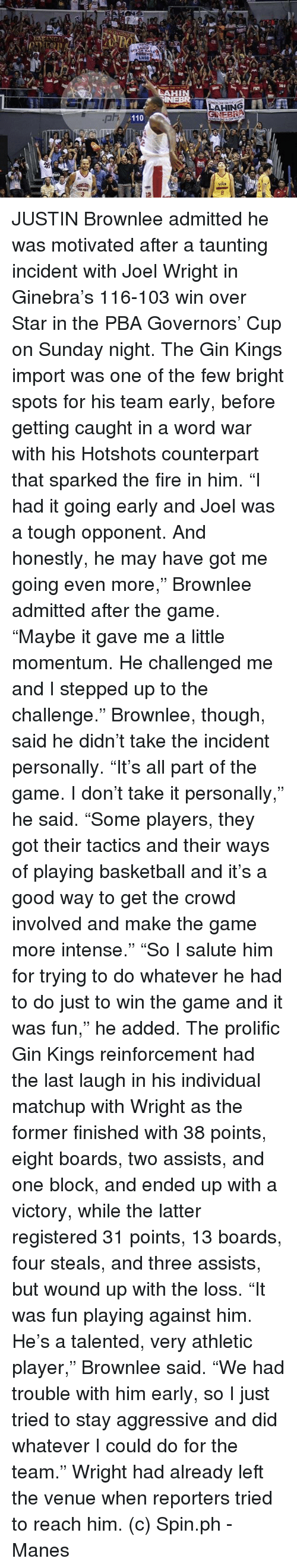 """Basketball, Fire, and The Game: FOREV  LNSD  LAHIN w . 독식  sas  INEBR  1A LAHING IT lyill  pri  a110  STAR  3  8  nt  劫 JUSTIN Brownlee admitted he was motivated after a taunting incident with Joel Wright in Ginebra's 116-103 win over Star in the PBA Governors' Cup on Sunday night.  The Gin Kings import was one of the few bright spots for his team early, before getting caught in a word war with his Hotshots counterpart that sparked the fire in him.  """"I had it going early and Joel was a tough opponent. And honestly, he may have got me going even more,"""" Brownlee admitted after the game. """"Maybe it gave me a little momentum. He challenged me and I stepped up to the challenge.""""  Brownlee, though, said he didn't take the incident personally.  """"It's all part of the game. I don't take it personally,"""" he said. """"Some players, they got their tactics and their ways of playing basketball and it's a good way to get the crowd involved and make the game more intense.""""  """"So I salute him for trying to do whatever he had to do just to win the game and it was fun,"""" he added.  The prolific Gin Kings reinforcement had the last laugh in his individual matchup with Wright as the former finished with 38 points, eight boards, two assists, and one block, and ended up with a victory, while the latter registered 31 points, 13 boards, four steals, and three assists, but wound up with the loss.  """"It was fun playing against him. He's a talented, very athletic player,"""" Brownlee said. """"We had trouble with him early, so I just tried to stay aggressive and did whatever I could do for the team.""""  Wright had already left the venue when reporters tried to reach him.  (c) Spin.ph  -Manes"""