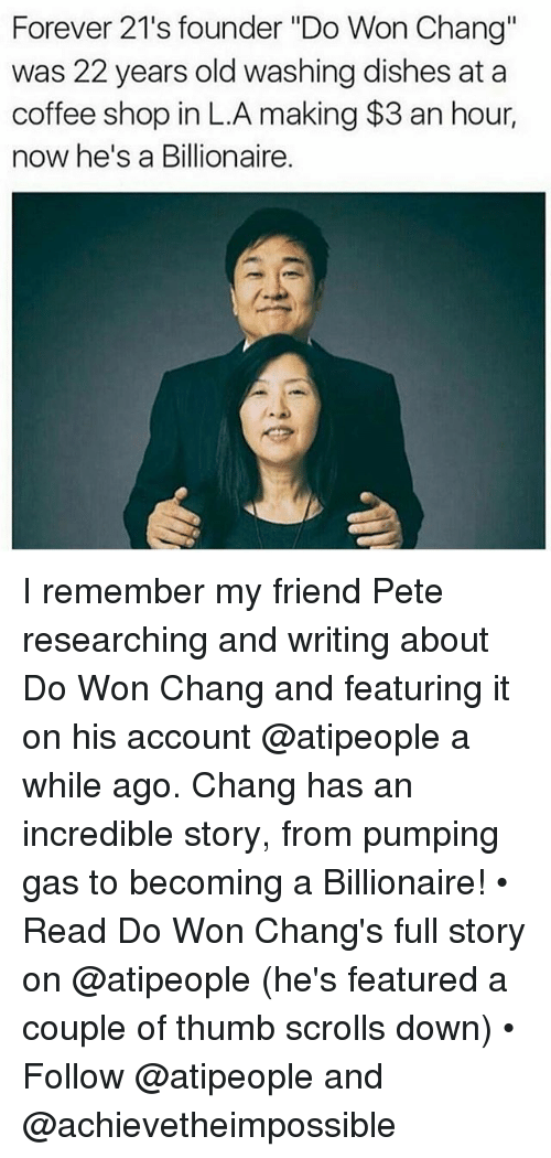 "Memes, Coffee, and Forever: Forever 21's founder ""Do Won Chang""  was 22 years old washing dishes at a  coffee shop in L.A making $3 an hour,  now he's a Billionaire. I remember my friend Pete researching and writing about Do Won Chang and featuring it on his account @atipeople a while ago. Chang has an incredible story, from pumping gas to becoming a Billionaire! • Read Do Won Chang's full story on @atipeople (he's featured a couple of thumb scrolls down) • Follow @atipeople and @achievetheimpossible"