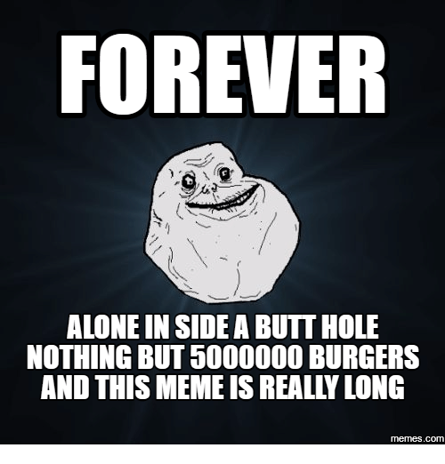 forever alone in side a butthole nothing but 5000000 burgers 18047648 ✅ 25 best memes about forever alone meme png forever alone