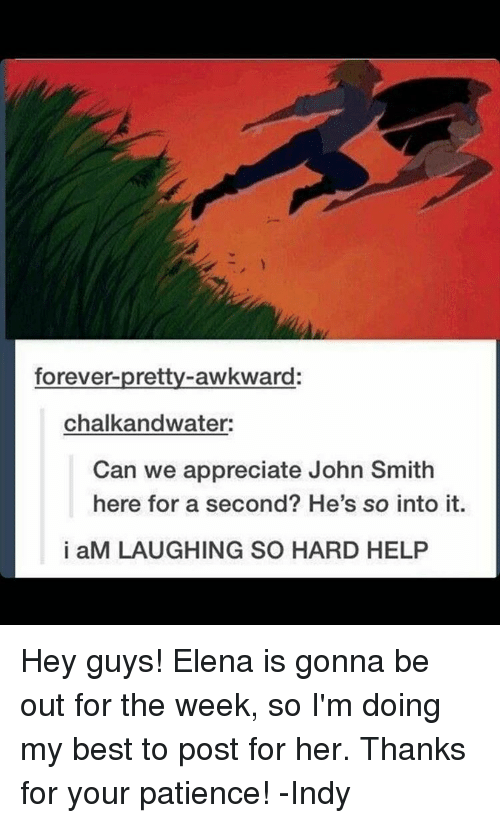 Memes, John Smith, and 🤖: forever-pretty awkward:  chalk andwater:  Can we appreciate John Smith  here for a second? He's so into it.  i aM LAUGHING SO HARD HELP Hey guys! Elena is gonna be out for the week, so I'm doing my best to post for her. Thanks for your patience! -Indy