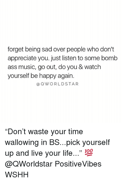 "Ass, Life, and Memes: forget being sad over people who don't  appreciate you. just listen to some bomb  ass music, go out, do you & watch  yourself be happy again.  @QWORLDSTAR ""Don't waste your time wallowing in BS...pick yourself up and live your life..."" 💯 @QWorldstar PositiveVibes WSHH"