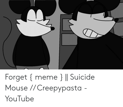 Forget Meme || Suicide Mouse Creepypasta - YouTube | Meme on