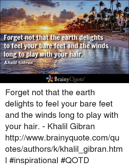 Forget Not That The Earth Delights To Feel Your Bare Feet And The